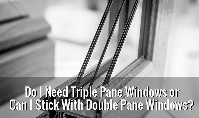 Do I Need Triple Pane Windows or Can I Stick With Double Pane Windows?