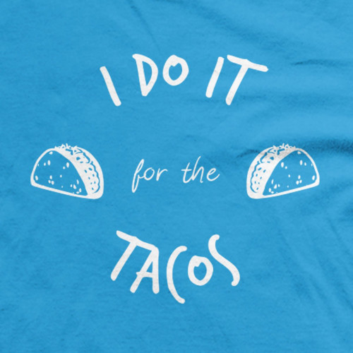 Do it  for the Tacos